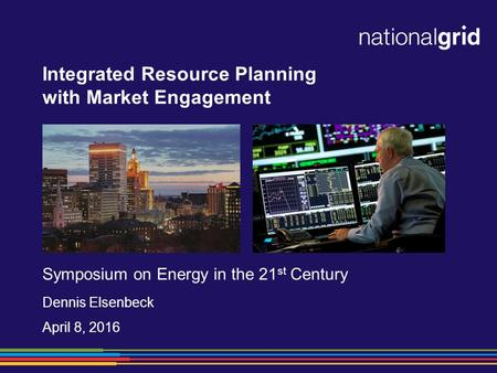 Integrated Resource Planning with Market Engagement Symposium on Energy in the 21 st Century Dennis Elsenbeck April 8, 2016.