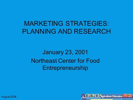 August 2008 MARKETING STRATEGIES: PLANNING AND RESEARCH January 23, 2001 Northeast Center for Food Entrepreneurship.