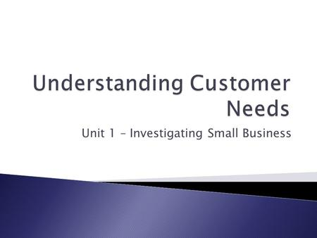Unit 1 – Investigating Small Business.  Understand that customers needs are central to starting a business.  Understand who to collect and interpret.