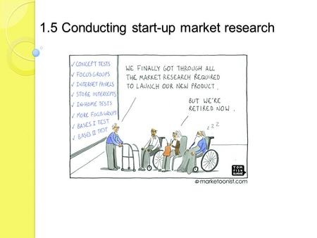 1.5 Conducting start-up market research. Candidates should be able to: define market research explain the difference between primary and secondary research.