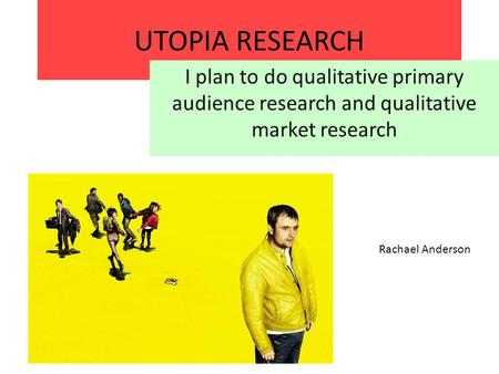 UTOPIA RESEARCH I plan to do qualitative primary audience research and qualitative market research Rachael Anderson.