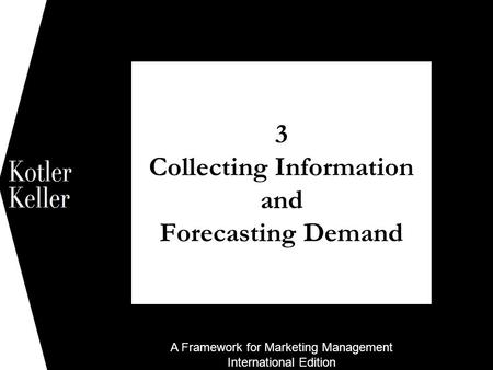 A Framework for Marketing Management International Edition 3 Collecting Information and Forecasting Demand 1.