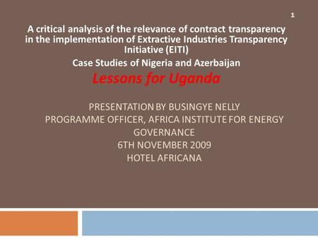 PRESENTATION BY BUSINGYE NELLY PROGRAMME OFFICER, AFRICA INSTITUTE FOR ENERGY GOVERNANCE 6TH NOVEMBER 2009 HOTEL AFRICANA A critical analysis of the relevance.