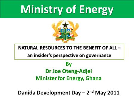 Ministry of Energy By Dr Joe Oteng-Adjei Minister for Energy, Ghana Danida Development Day – 2 nd May 2011 NATURAL RESOURCES TO THE BENEFIT OF ALL – an.
