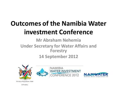 Outcomes of the Namibia Water investment Conference Mr Abraham Nehemia Under Secretary for Water Affairs and Forestry 14 September 2012 Ministry of Agriculture,