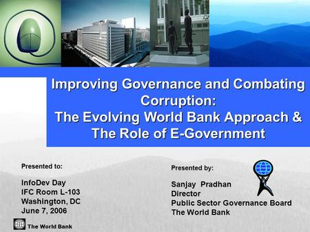 Presented by: Sanjay Pradhan Director Public Sector Governance Board The World Bank Improving Governance and Combating Corruption: The Evolving World Bank.