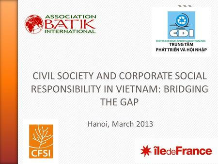 1 CIVIL SOCIETY AND CORPORATE SOCIAL RESPONSIBILITY IN VIETNAM: BRIDGING THE GAP Hanoi, March 2013.
