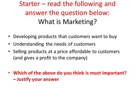 Starter – read the following and answer the question below: What is Marketing? Developing products that customers want to buy Understanding the needs of.
