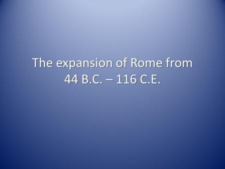 The expansion of Rome from 44 B.C. – 116 C.E.. Roman Empire 44 B.C. Map of 116 C.E.