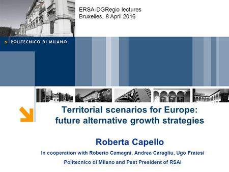 Territorial scenarios for Europe: future alternative growth strategies Roberta Capello In cooperation with Roberto Camagni, Andrea Caragliu, Ugo Fratesi.
