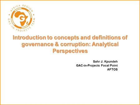 Sahr J. Kpundeh GAC-in-Projects Focal Point AFTOS Introduction to concepts and definitions of governance & corruption: Analytical Perspectives.
