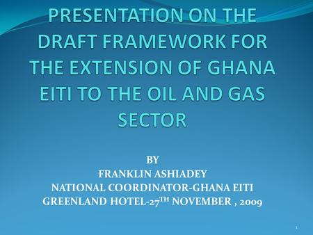 BY FRANKLIN ASHIADEY NATIONAL COORDINATOR-GHANA EITI GREENLAND HOTEL-27 TH NOVEMBER, 2009 1.