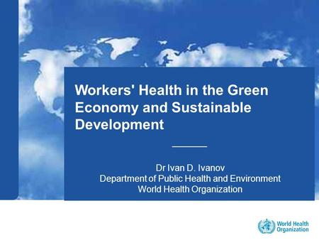 1 |1 | Workers' Health in the Green Economy and Sustainable Development _____ Dr Ivan D. Ivanov Department of Public Health and Environment World Health.