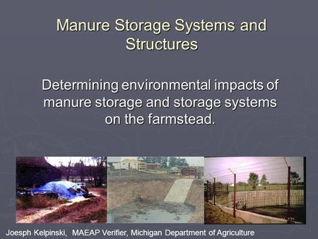 Manure Storage Systems and Structures Determining environmental impacts of manure storage and storage systems on the farmstead. Joesph Kelpinski, MAEAP.