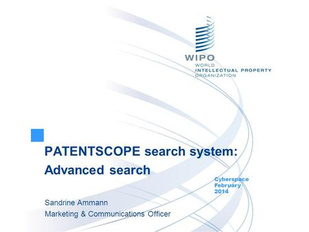 PATENTSCOPE search system: Advanced search Cyberspace February 2014 Sandrine Ammann Marketing & Communications Officer.