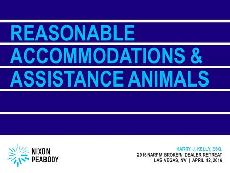 REASONABLE ACCOMMODATIONS & ASSISTANCE ANIMALS HARRY J. KELLY, ESQ. 2016 NARPM BROKER/ DEALER RETREAT LAS VEGAS, NV | APRIL 12, 2016.