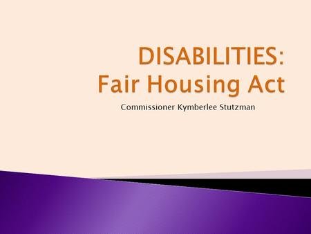 Commissioner Kymberlee Stutzman. The Fair Housing Act prohibits housing discrimination on the basis of disability. WHO?WHAT? WHEN?WHERE? WHY?HOW?
