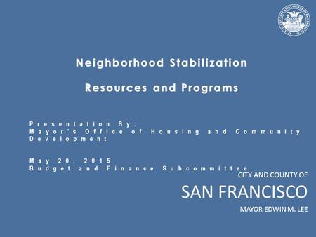 CITY AND COUNTY OF SAN FRANCISCO MAYOR EDWIN M. LEE Presentation By: Mayor's Office of Housing and Community Development May 20, 2015 Budget and Finance.