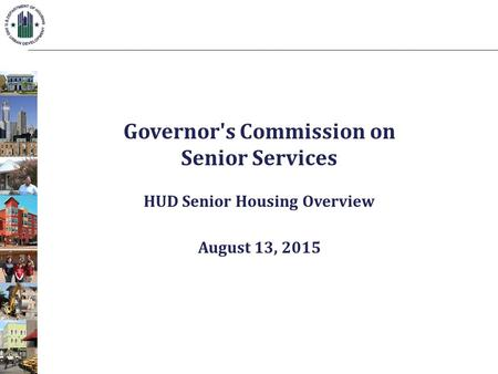 Governor's Commission on Senior Services HUD Senior Housing Overview August 13, 2015.