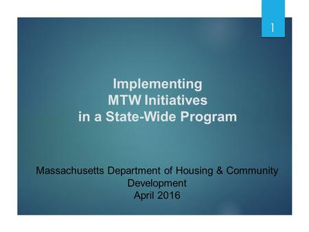 Implementing MTW Initiatives in a State-Wide Program Massachusetts Department of Housing & Community Development April 2016 1.