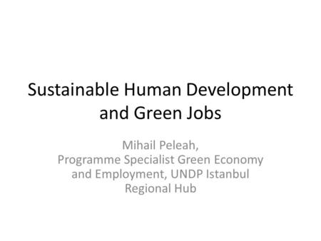 Sustainable Human Development and Green Jobs Mihail Peleah, Programme Specialist Green Economy and Employment, UNDP Istanbul Regional Hub.