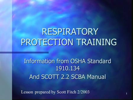 1 RESPIRATORY PROTECTION TRAINING RESPIRATORY PROTECTION TRAINING Information from OSHA Standard 1910.134 And SCOTT 2.2 SCBA Manual Lesson prepared by.