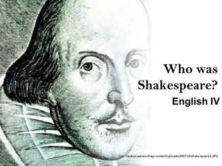 Who was Shakespeare? English IV