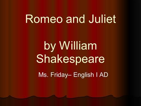 Romeo and Juliet by William Shakespeare Ms. Friday– English I AD.