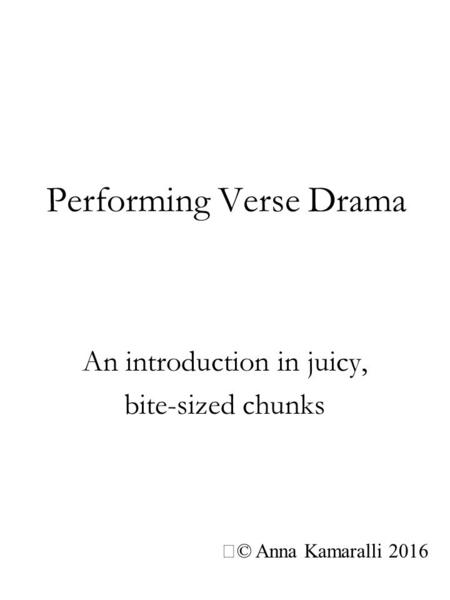 Performing Verse Drama An introduction in juicy, bite-sized chunks © Anna Kamaralli 2016.