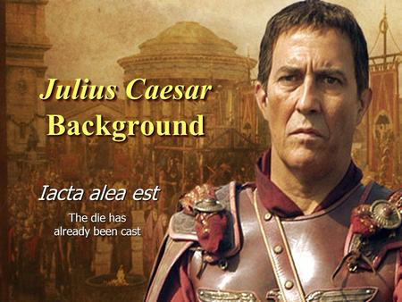Julius Caesar Background Iacta alea est The die has already been cast.