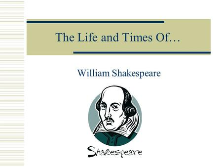 The Life and Times Of… William Shakespeare  Born April 23, 1564  Died April 23, 1616  Birthplace—Stratford- upon-Avon, England  Parents—John & Mary.