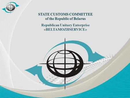 STATE CUSTOMS COMMITTEE of the Republic of Belarus Republican Unitary Enterprise «BELTAMOZHSERVICE»