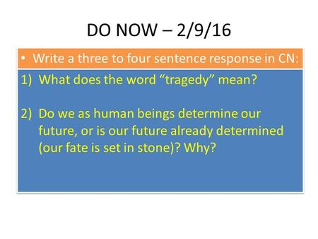 "DO NOW – 2/9/16 Write a three to four sentence response in CN: 1)What does the word ""tragedy"" mean? 2)Do we as human beings determine our future, or is."