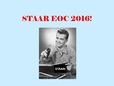 STAAR EOC 2016! STAAR!. What's on the Test? 1.Passages with Revising and Editing Questions 2.Persuasive Essay 3.Reading Passages with questions 4.Three.