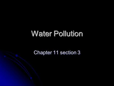 Water Pollution Chapter 11 section 3. Water Pollution The introduction of undesirable items into water. The introduction of undesirable items into water.