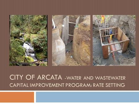 CITY OF ARCATA -WATER AND WASTEWATER CAPITAL IMPROVEMENT PROGRAM: RATE SETTING.