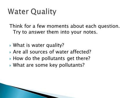 Think for a few moments about each question. Try to answer them into your notes.  What is water quality?  Are all sources of water affected?  How do.