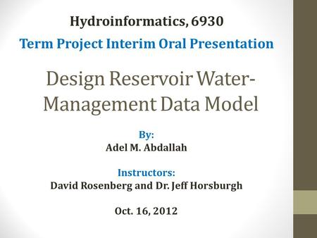 Design Reservoir Water- Management Data Model By: Adel M. Abdallah Instructors: David Rosenberg and Dr. Jeff Horsburgh Oct. 16, 2012 Hydroinformatics,