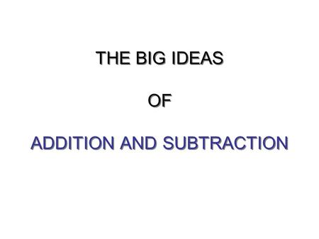 THE BIG IDEAS OF ADDITION AND SUBTRACTION. WHAT IS ADDITION?