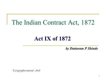 1 The Indian Contract Act, 1872 Act IX of 1872 by Dattaram P Shinde © Copyrights reserved - 2010.