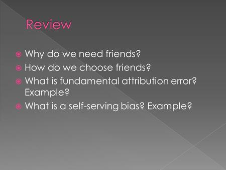  Why do we need friends?  How do we choose friends?  What is fundamental attribution error? Example?  What is a self-serving bias? Example?