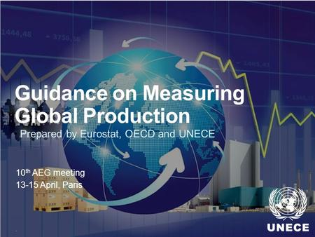 . Guidance on Measuring Global Production 10 th AEG meeting 13-15 April, Paris Prepared by Eurostat, OECD and UNECE.
