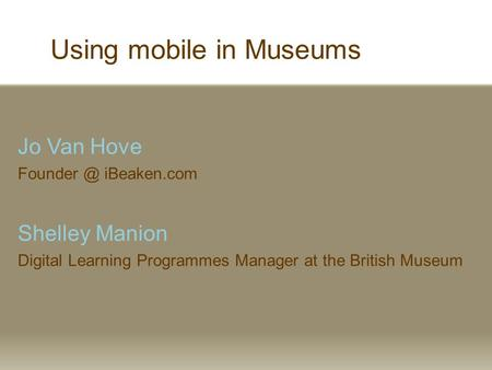 Using mobile in Museums Jo Van Hove iBeaken.com Shelley Manion Digital Learning Programmes Manager at the British Museum.