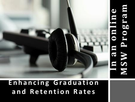 In an online MSW Program Enhancing Graduation and Retention Rates.