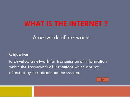 WHAT IS THE INTERNET ? Objective: to develop a network for transmission of information within the framework of institutions which are not affected by the.