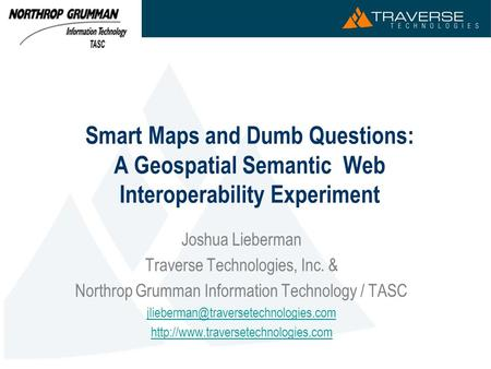Smart Maps and Dumb Questions: A Geospatial Semantic Web Interoperability Experiment Joshua Lieberman Traverse Technologies, Inc. & Northrop Grumman Information.