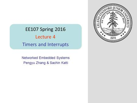 Networked Embedded Systems Pengyu Zhang & Sachin Katti EE107 Spring 2016 Lecture 4 Timers and Interrupts.