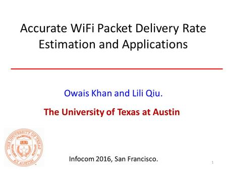 Accurate WiFi Packet Delivery Rate Estimation and Applications Owais Khan and Lili Qiu. The University of Texas at Austin 1 Infocom 2016, San Francisco.