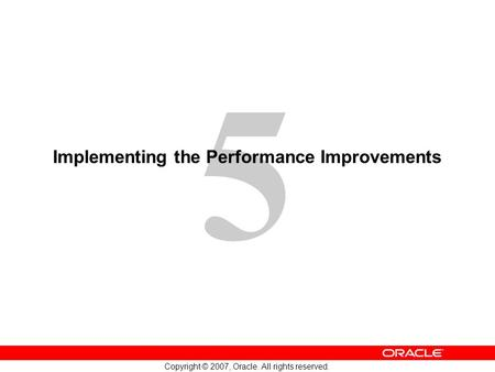 5 Copyright © 2007, Oracle. All rights reserved. Implementing the Performance Improvements.