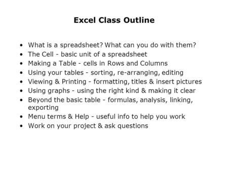 Excel Class Outline What is a spreadsheet? What can you do with them? The Cell - basic unit of a spreadsheet Making a Table - cells in Rows and Columns.